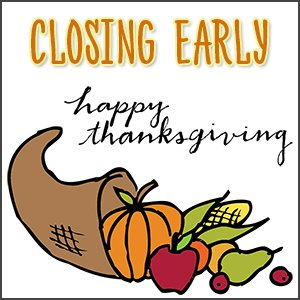 Closing Early - Happy Thanksgiving